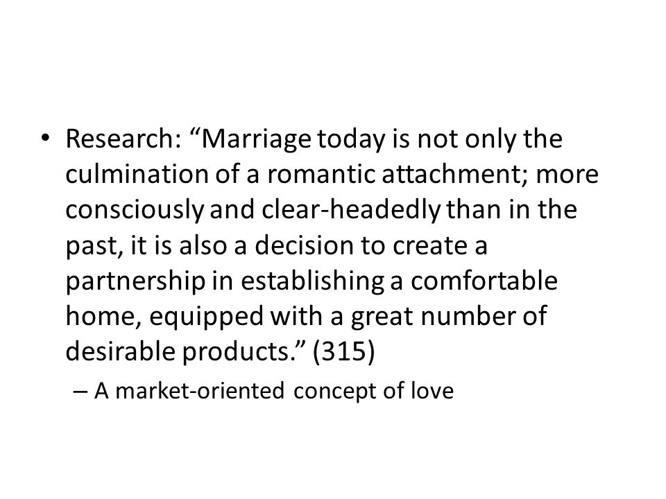 Research: Marriage today is not only the culmination of a romantic attachment; more consciously and clear-headedly than in the past, it is also a decision to create a partnership in establishing a comfortable home, equipped with a great number of desirable products. (315)