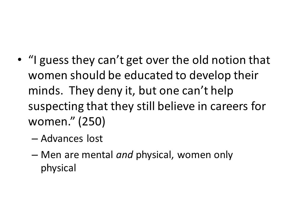 I guess they can't get over the old notion that women should be educated to develop their minds. They deny it, but one can't help suspecting that they still believe in careers for women. (250)
