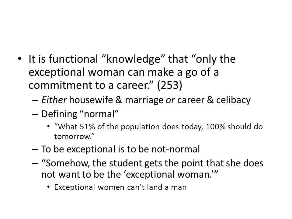 It is functional knowledge that only the exceptional woman can make a go of a commitment to a career. (253)