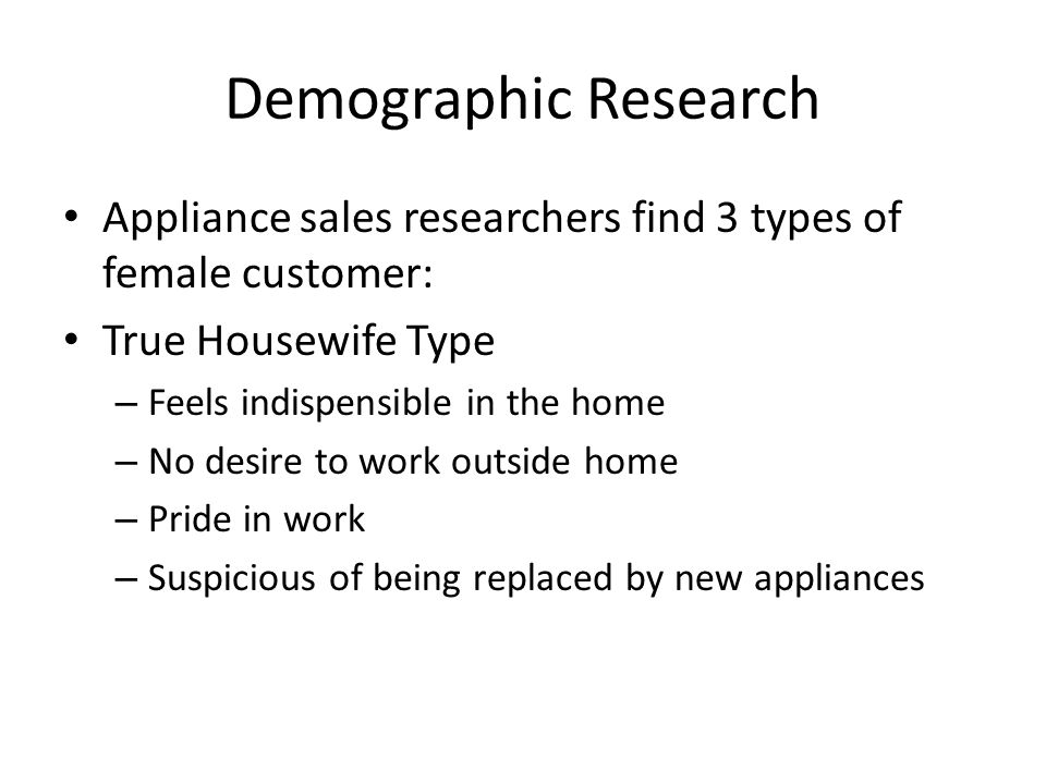 Demographic Research Appliance sales researchers find 3 types of female customer: True Housewife Type.