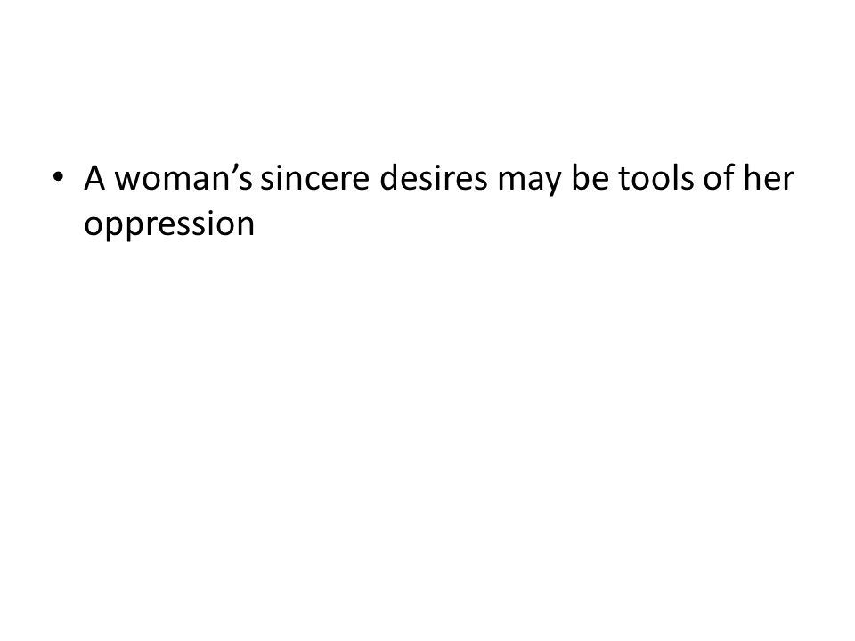 A woman's sincere desires may be tools of her oppression