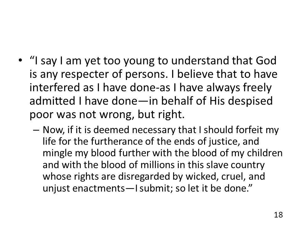 I say I am yet too young to understand that God is any respecter of persons. I believe that to have interfered as I have done-as I have always freely admitted I have done—in behalf of His despised poor was not wrong, but right.