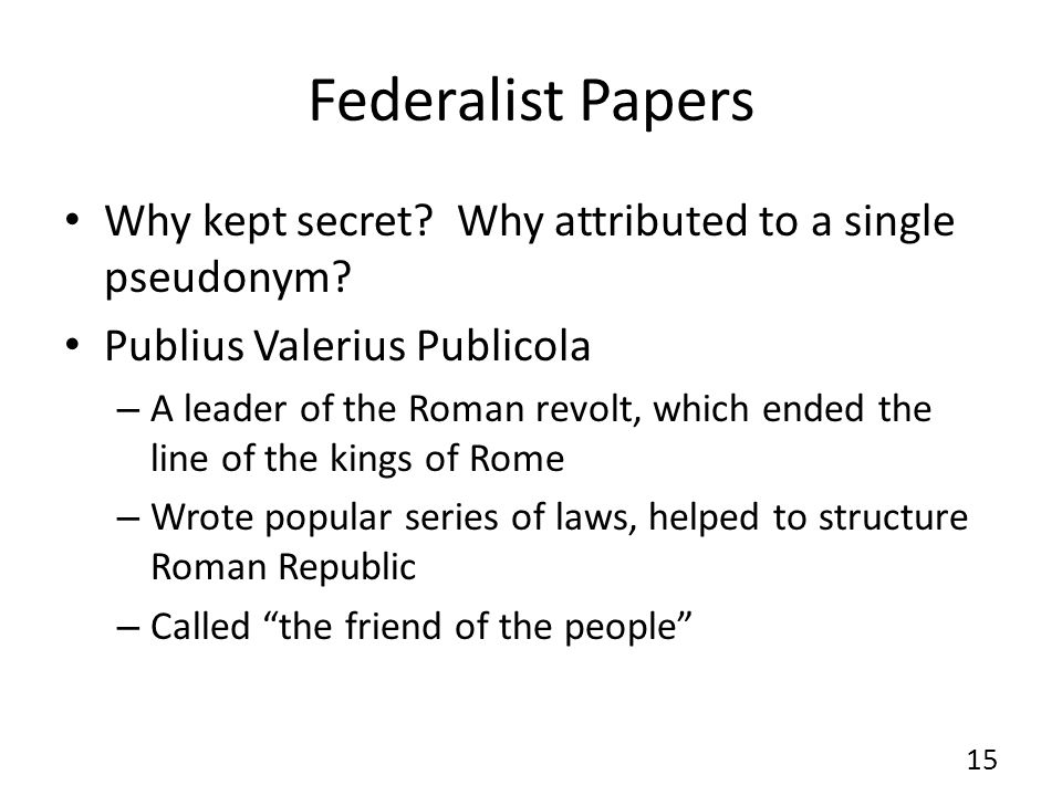 Federalist Papers Why kept secret Why attributed to a single pseudonym Publius Valerius Publicola.