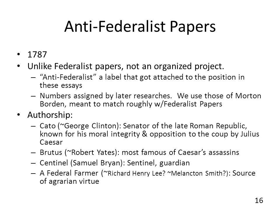anti-federalists essays They argued that the strong national government proposed by the federalists  was a threat to the rights of individuals and that the president would become a.