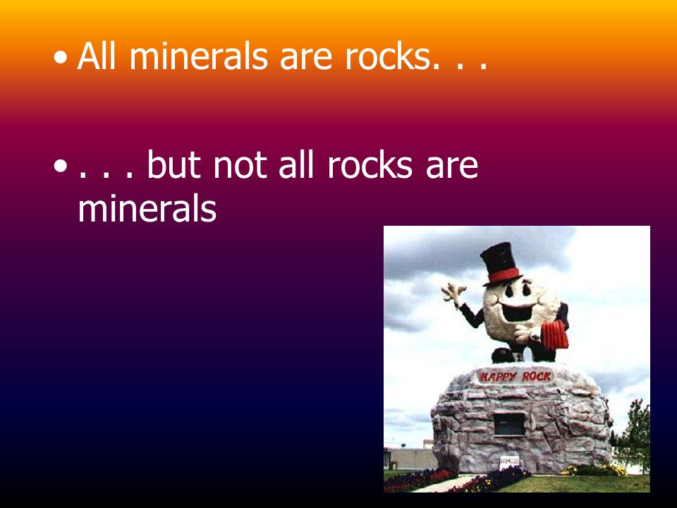 All minerals are rocks but not all rocks are minerals