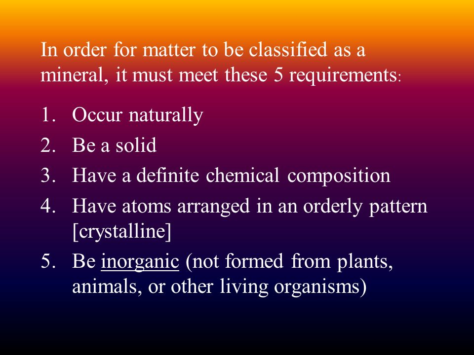 In order for matter to be classified as a mineral, it must meet these 5 requirements: