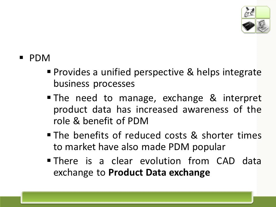 PDM Provides a unified perspective & helps integrate business processes.