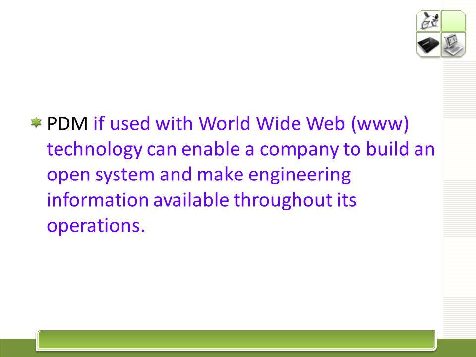 PDM if used with World Wide Web (www) technology can enable a company to build an open system and make engineering information available throughout its operations.