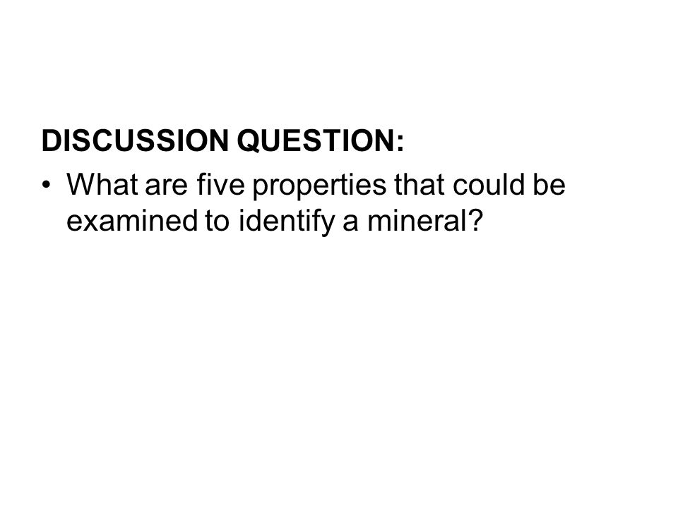 DISCUSSION QUESTION: What are five properties that could be examined to identify a mineral
