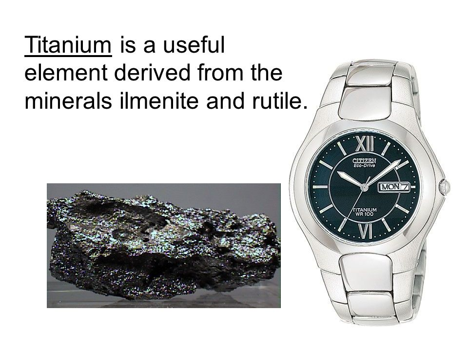 Titanium is a useful element derived from the minerals ilmenite and rutile.