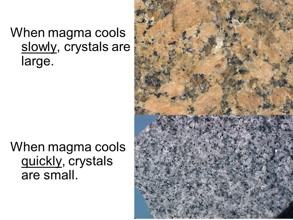 When magma cools slowly, crystals are large.