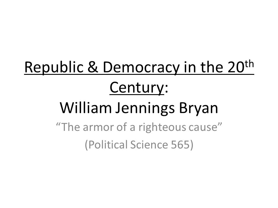 Republic & Democracy in the 20th Century: William Jennings Bryan