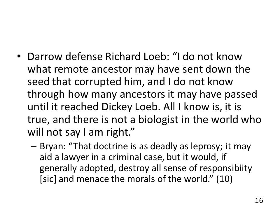 Darrow defense Richard Loeb: I do not know what remote ancestor may have sent down the seed that corrupted him, and I do not know through how many ancestors it may have passed until it reached Dickey Loeb. All I know is, it is true, and there is not a biologist in the world who will not say I am right.