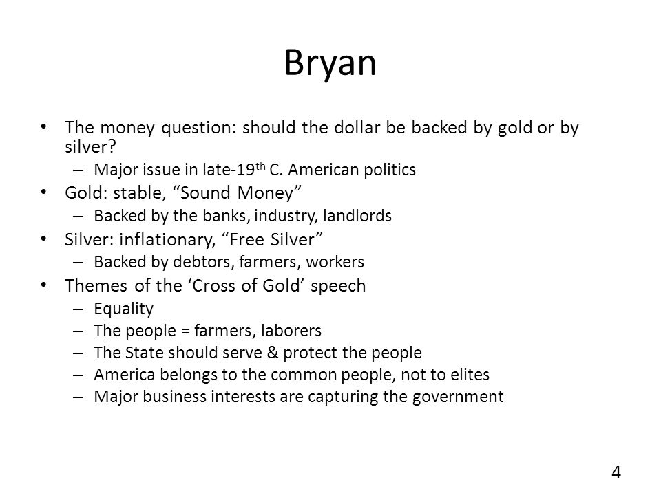 Bryan The money question: should the dollar be backed by gold or by silver Major issue in late-19th C. American politics.