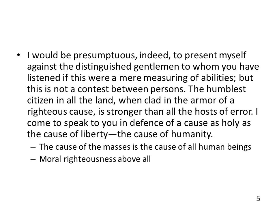 I would be presumptuous, indeed, to present myself against the distinguished gentlemen to whom you have listened if this were a mere measuring of abilities; but this is not a contest between persons. The humblest citizen in all the land, when clad in the armor of a righteous cause, is stronger than all the hosts of error. I come to speak to you in defence of a cause as holy as the cause of liberty—the cause of humanity.