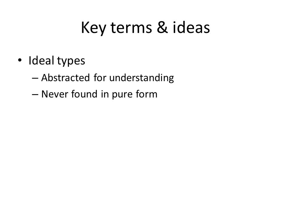 Key terms & ideas Ideal types Abstracted for understanding