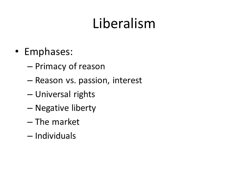 Liberalism Emphases: Primacy of reason Reason vs. passion, interest