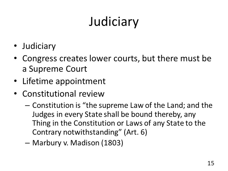 Judiciary Judiciary. Congress creates lower courts, but there must be a Supreme Court. Lifetime appointment.