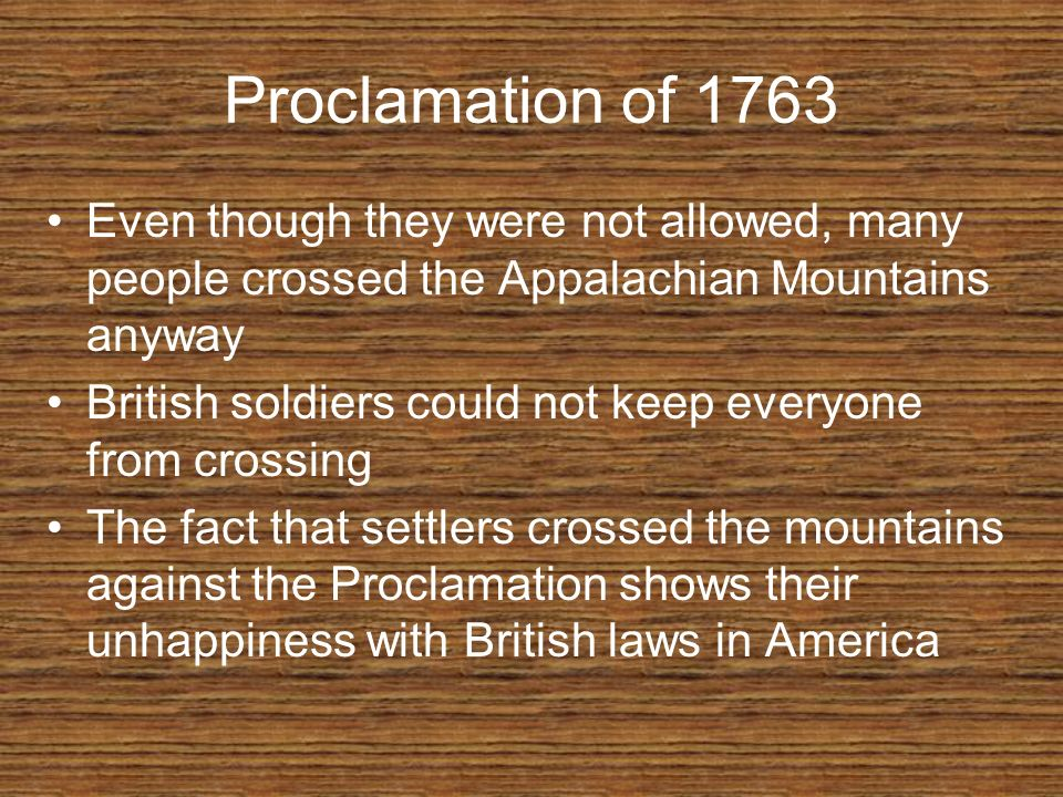Proclamation of 1763 Even though they were not allowed, many people crossed the Appalachian Mountains anyway.