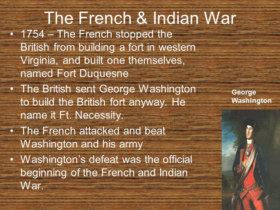 The French & Indian War 1754 – The French stopped the British from building a fort in western Virginia, and built one themselves, named Fort Duquesne.