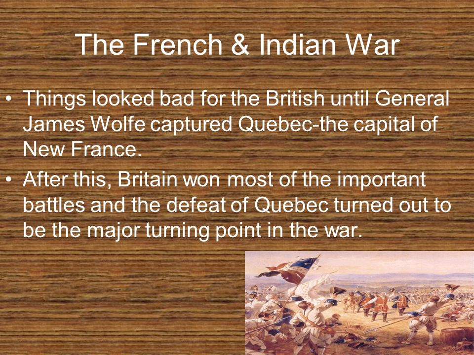 The French & Indian War Things looked bad for the British until General James Wolfe captured Quebec-the capital of New France.