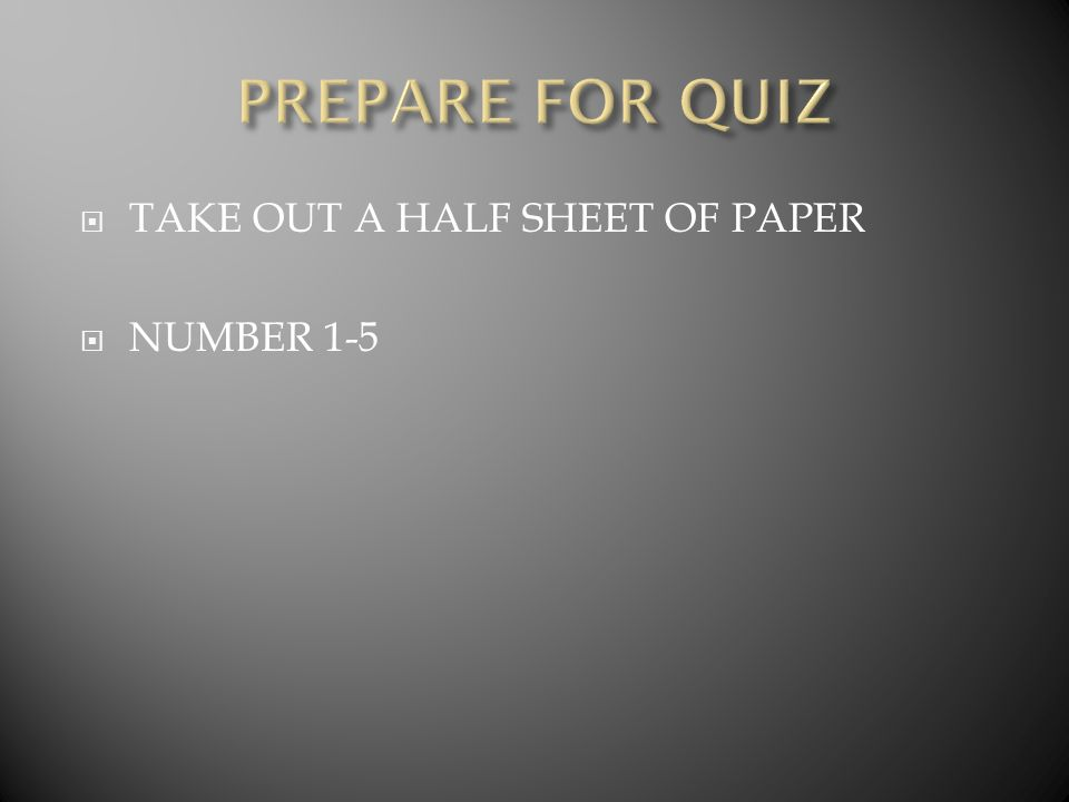 PREPARE FOR QUIZ TAKE OUT A HALF SHEET OF PAPER NUMBER 1-5