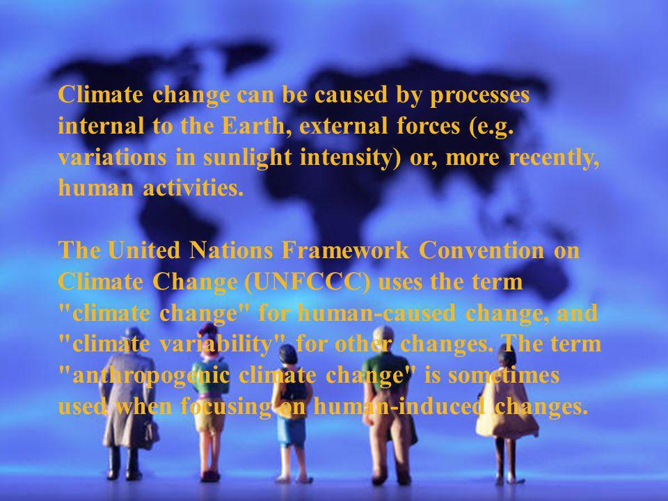 Climate change can be caused by processes internal to the Earth, external forces (e.g. variations in sunlight intensity) or, more recently, human activities.
