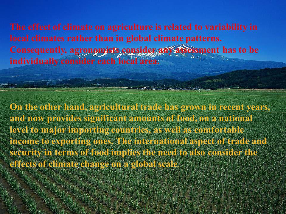 The effect of climate on agriculture is related to variability in local climates rather than in global climate patterns. Consequently, agronomists consider any assessment has to be individually consider each local area.