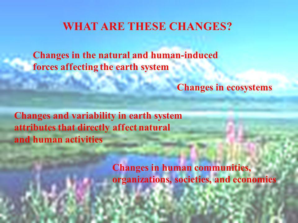 WHAT ARE THESE CHANGES Changes in the natural and human-induced forces affecting the earth system.