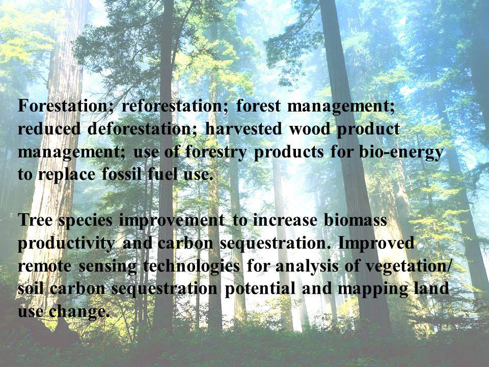 Forestation; reforestation; forest management; reduced deforestation; harvested wood product management; use of forestry products for bio-energy to replace fossil fuel use.