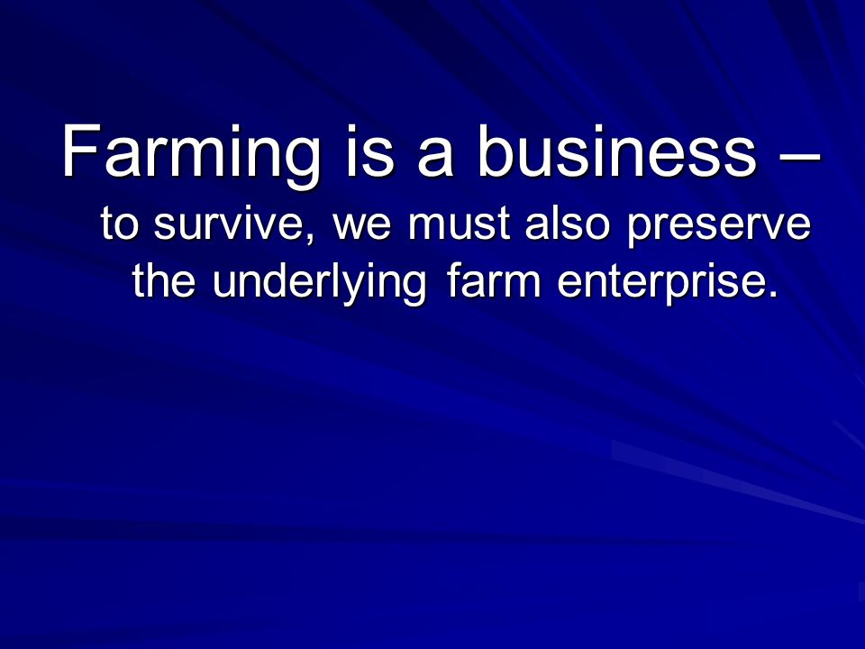 Farming is a business – to survive, we must also preserve the underlying farm enterprise.