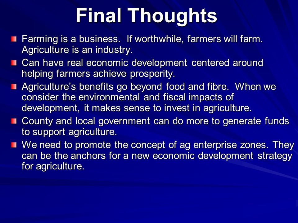 Final Thoughts Farming is a business. If worthwhile, farmers will farm. Agriculture is an industry.