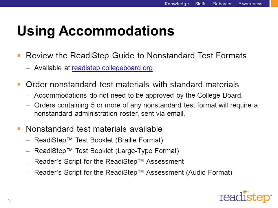 Using AccommodationsReview the ReadiStep Guide to Nonstandard Test Formats. Available at readistep.collegeboard.org.