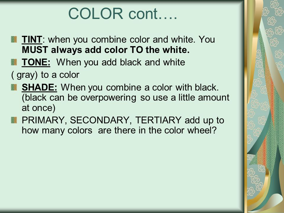 COLOR cont…. TINT: when you combine color and white. You MUST always add color TO the white. TONE: When you add black and white.