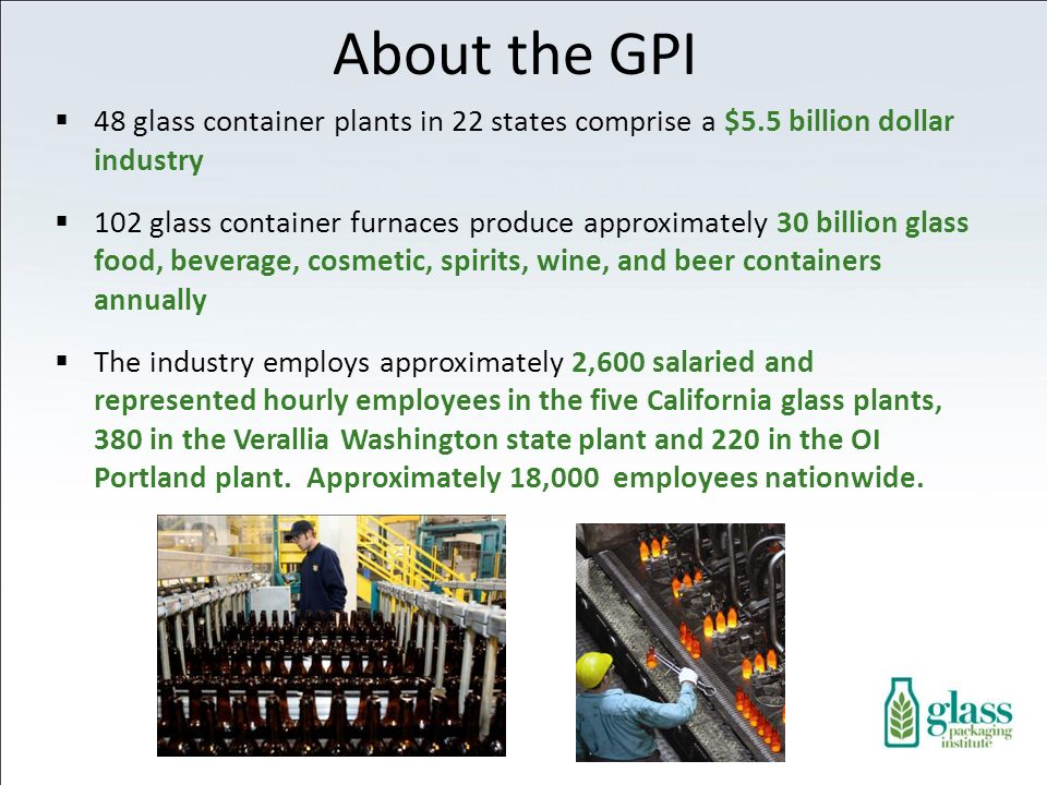 About the GPI 48 glass container plants in 22 states comprise a $5.5 billion dollar industry.