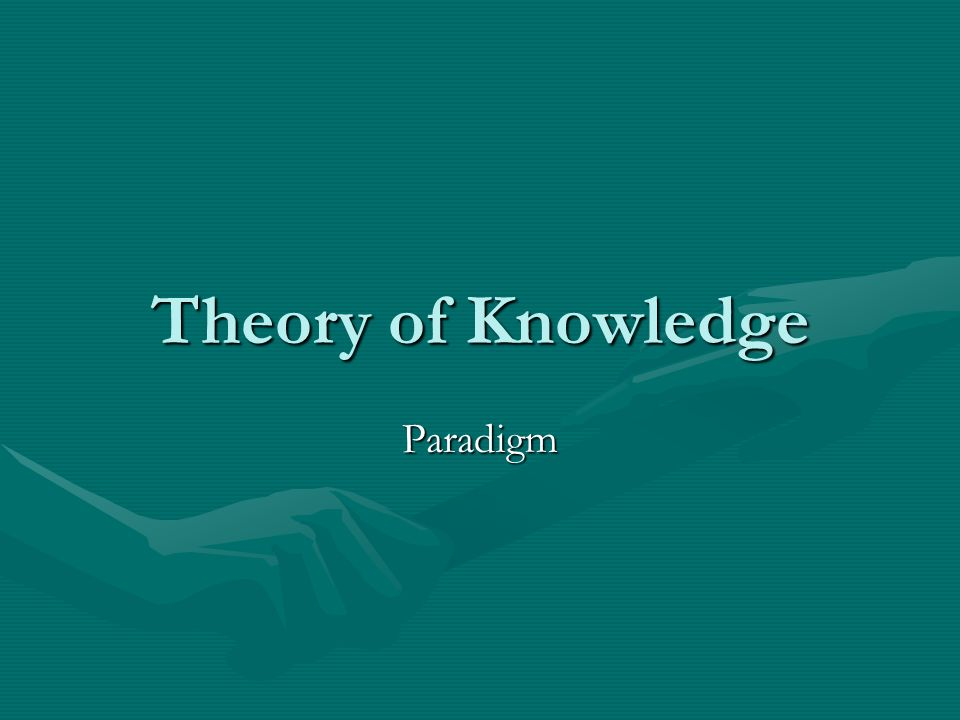 theory of knowledge paradigm shifts A gents of change helped create a paradigm-shift moving scientific theory from the plolemaic system (the earth at the center of the universe).