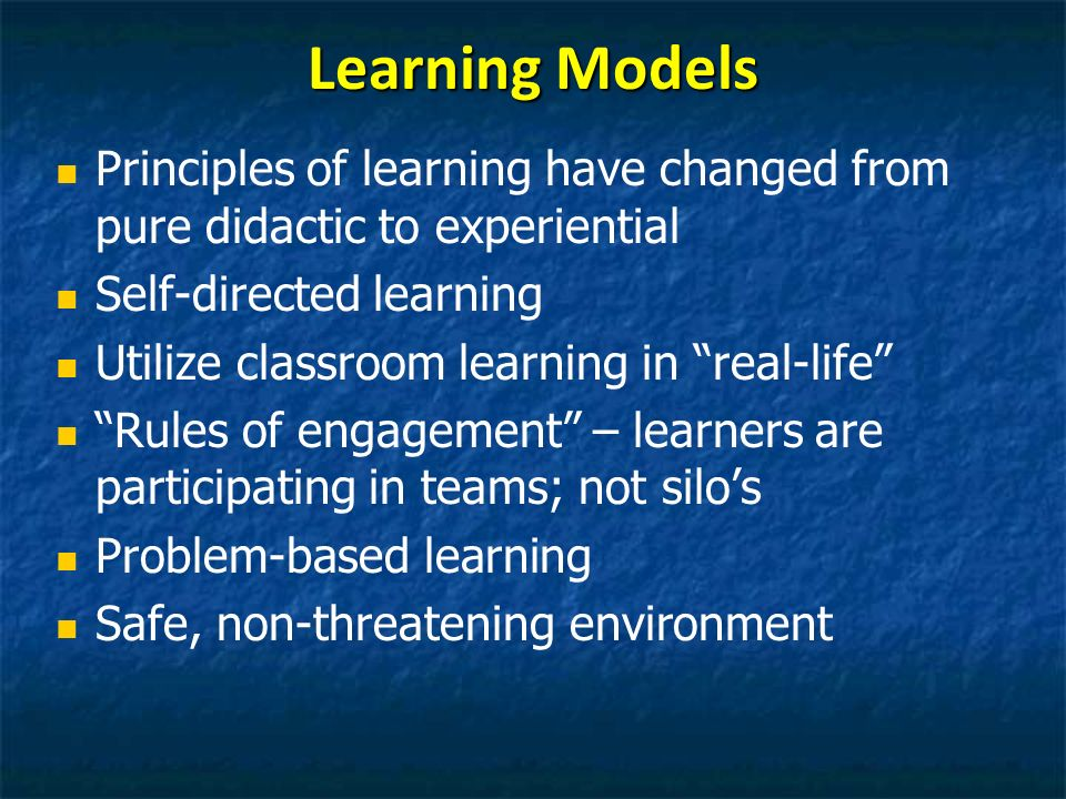Learning Models Principles of learning have changed from pure didactic to experiential. Self-directed learning.