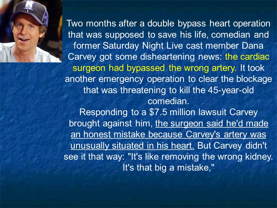 Two months after a double bypass heart operation that was supposed to save his life, comedian and former Saturday Night Live cast member Dana Carvey got some disheartening news: the cardiac surgeon had bypassed the wrong artery. It took another emergency operation to clear the blockage that was threatening to kill the 45-year-old comedian.