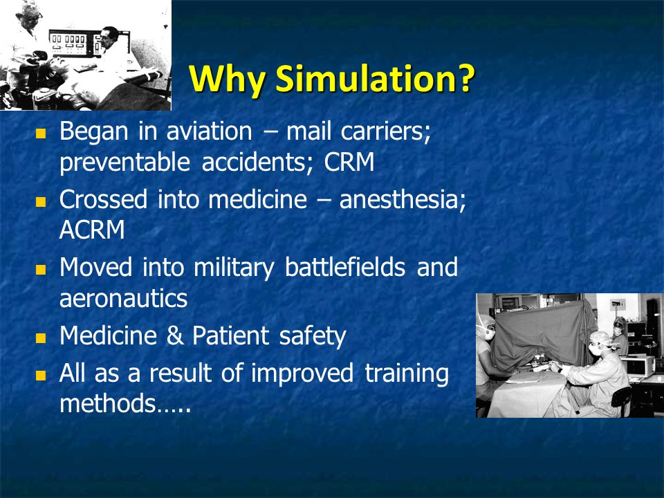 Why Simulation Began in aviation – mail carriers; preventable accidents; CRM. Crossed into medicine – anesthesia; ACRM.