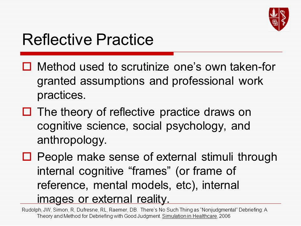 Reflective Practice Method used to scrutinize one's own taken-for granted assumptions and professional work practices.