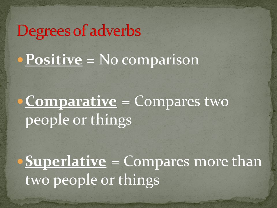 Degrees of adverbs Positive = No comparison