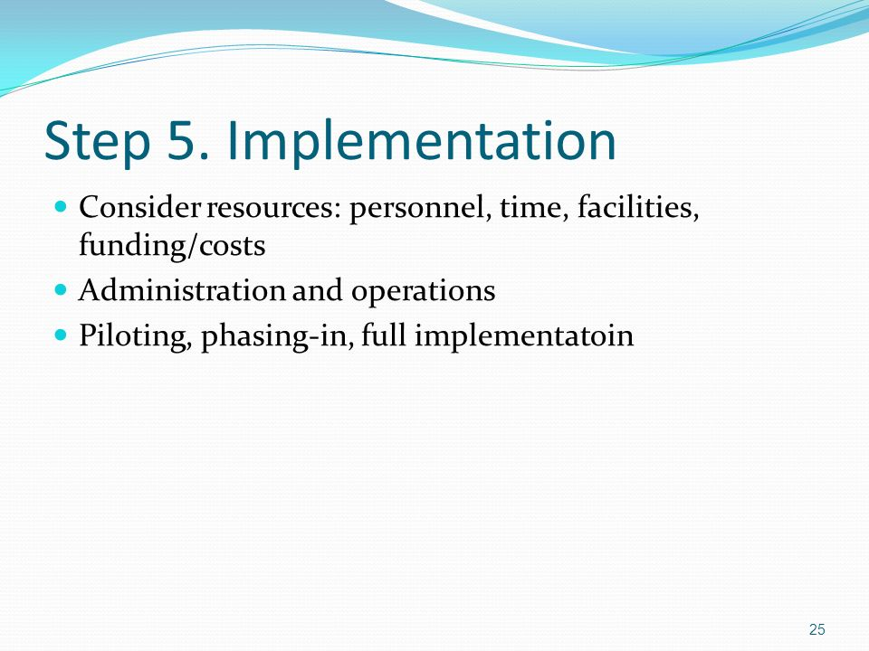 Step 5. Implementation Consider resources: personnel, time, facilities, funding/costs. Administration and operations.