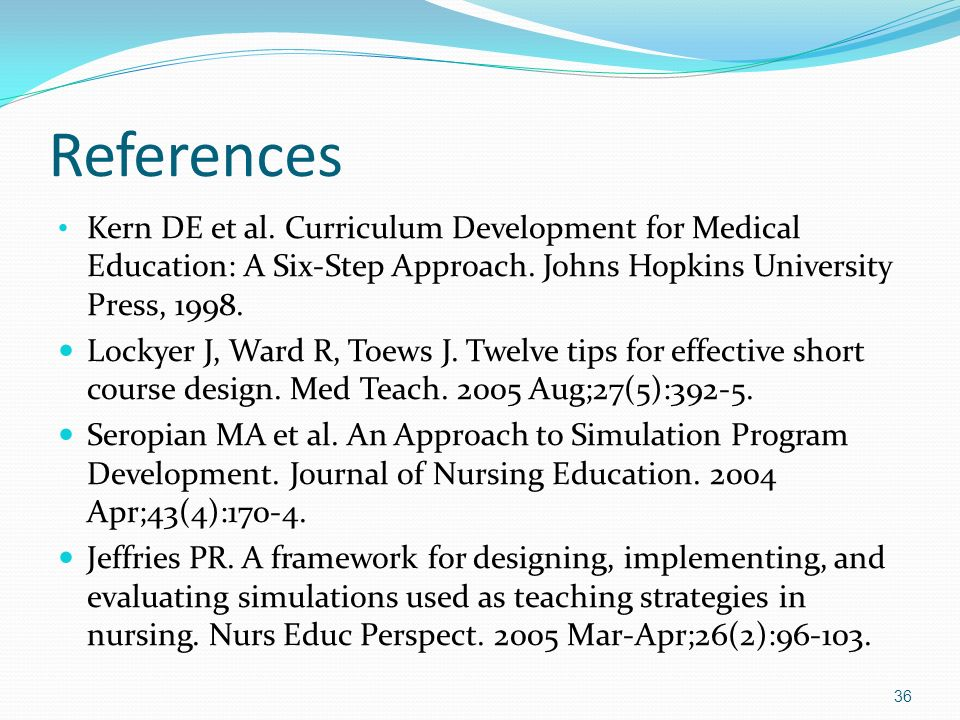 References Kern DE et al. Curriculum Development for Medical Education: A Six-Step Approach. Johns Hopkins University Press, 1998.