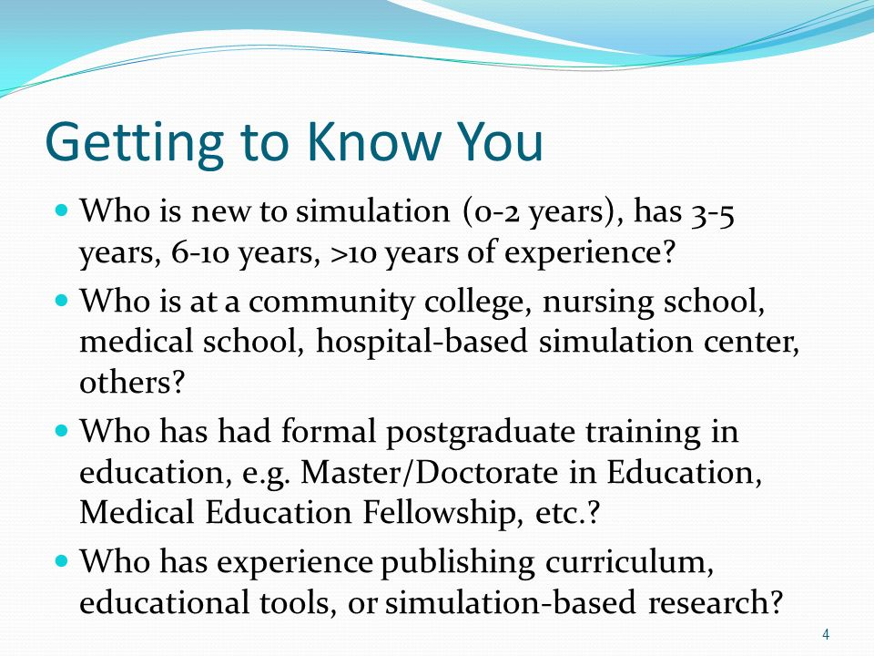 Getting to Know You Who is new to simulation (0-2 years), has 3-5 years, 6-10 years, >10 years of experience