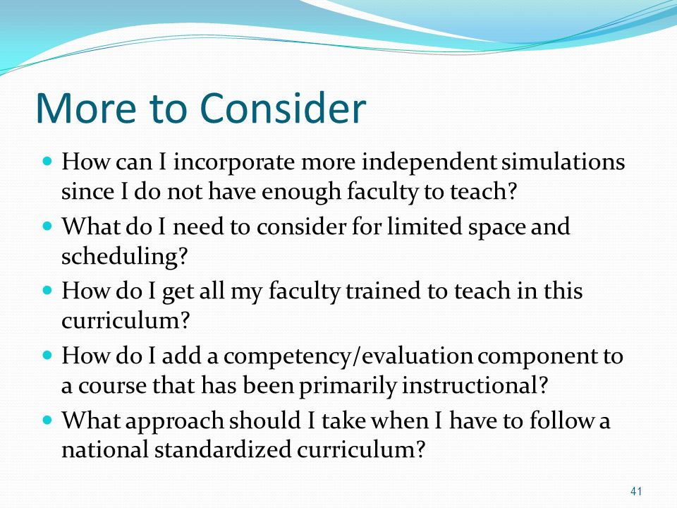 More to Consider How can I incorporate more independent simulations since I do not have enough faculty to teach