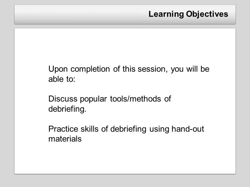 Learning Objectives Upon completion of this session, you will be able to: Discuss popular tools/methods of debriefing.