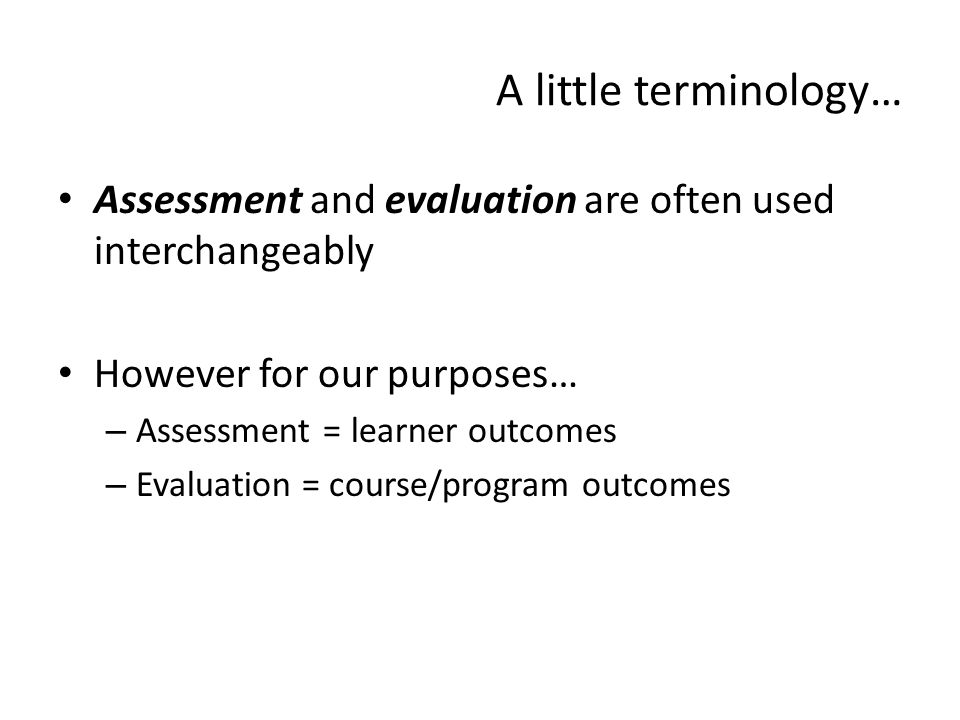 A little terminology… Assessment and evaluation are often used interchangeably. However for our purposes…