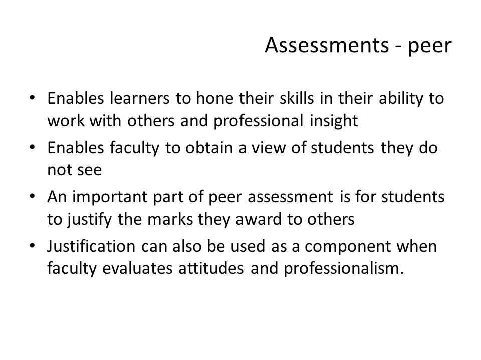 Assessments - peer Enables learners to hone their skills in their ability to work with others and professional insight.