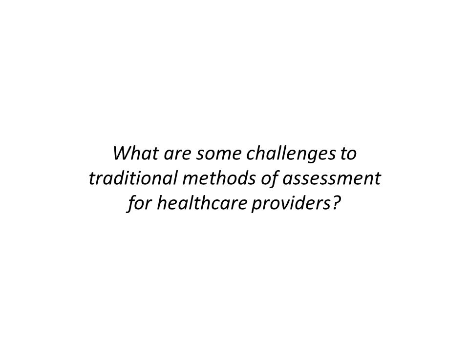 What are some challenges to traditional methods of assessment for healthcare providers