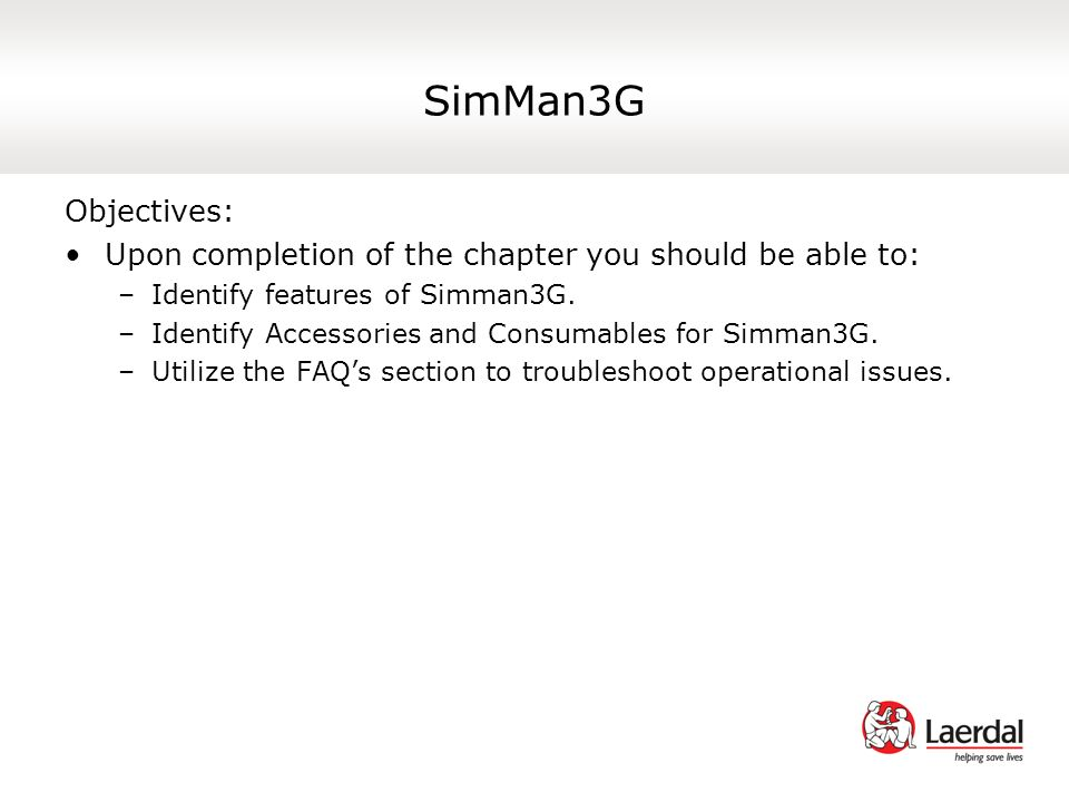 SimMan3G Objectives: Upon completion of the chapter you should be able to: Identify features of Simman3G.